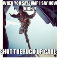 Shut the Fuck Up: WHEN YOU SAY JUMPISAY HOW  HIGH  SHUT THE FUCKUP CARL