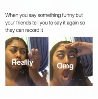 Memes, 🤖, and Say Something: When you say something funny but  your friends tell you to say it again so  they can record it  eits cart t  Really  Omg lol I do this sometimes (follow me @its.carlll for more)