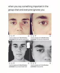 Group Chat, Ironic, and Chat: when you say something important in the  group chat and everyone ignores you  Liked by course and 1,128,448 others  Liked by course and 1,249,936 others  justinbieber My left eye has conjunctivitis  justinbieber This eye has conjunctivitis  Liked by course and 1,619.379 others  Liked by course and 1,112,378 others  justinbieber You can see it better here  justinbieber Conjunctivitis