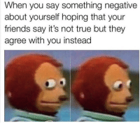 Friends, Funny, and True: When you say something negative  about yourself hoping that your  friends say it's not true but they  agree with you instead 😂😂😂