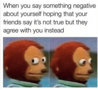 Af, Friends, and Funny: When you say something negative  about yourself hoping that your  friends say it's not true but they  agree with you instead 25 Savage AF Memes To Rot Your Soul - Funny Gallery