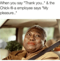 "Chick-fil-a employees treat you better than family 😂👌: When you say ""Thank you.."" & the  Chick-fil-a employee says ""My  pleasure. Chick-fil-a employees treat you better than family 😂👌"