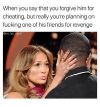 Cheating, Friends, and Fucking: When you say that you forgive him for  cheating, but really you're planning on  fucking one of his friends for revenge  @mr left hand Oh Hell Naw..😩😤 SheGottaDie