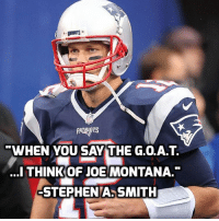 Tom Brady is one of the all-time greats but to be the G.O.A.T. you must be unblemished! brady montana quarterback nfl: WHEN YOU SAY THE G.O.A.T.  ...I THINK OF JOE MONTANA.  -STEPHEN A SMITH Tom Brady is one of the all-time greats but to be the G.O.A.T. you must be unblemished! brady montana quarterback nfl