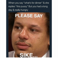 "Hungry, Memes, and Pussy: When you say ""what's for dinner"" & she  replies ""this pussy"" But you had a long  day & really hungry  PLEASE SAY  SIKE. I just want a BLT, not your raggedy pussy. 😫😫"