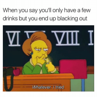 Dank Memes, Damned, and Aed: When you say youll only have a few  drinks but you end up blacking out  VIII I  Whatever. I tried Damn. 😩