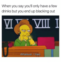 Dank Memes, Oh Well, and You: When you say you'll only have a few  drinks but you end up blacking out  Whatever. I tried Oh Well. 🤷🏽‍♂️ TriedIt