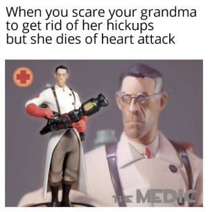 More of the best memes at http://mountainmemes.tumblr.com: When you scare your grandma  to get rid of her hickups  but she dies of heart attack  THE MEDIC More of the best memes at http://mountainmemes.tumblr.com