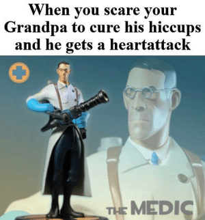 Thats what heroes do: When you scare your  Grandpa to cure his hiccups  and he gets a heartattack  THE MEDIC Thats what heroes do
