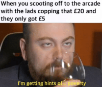 Dank Memes, Got, and Arcade: When you scooting off to the arcade  with the lads copping that £20 and  they only got £5  I'm getting hints of.. poverty
