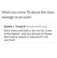 trump hump bump lump: When you score 1% above the class  average on an exam  Donald J. Trump @realDonaldTrump  Sorry losers and haters, but my I.Q. is one  of the highest -and you all know it! Please  don't feel so stupid or insecure,it's not  your fault trump hump bump lump