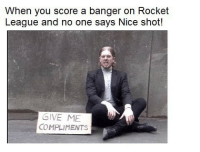 rocket league: When you score a banger on Rocket  League and no one says Nice shot!  GIVE ME  COMPLIMENTS