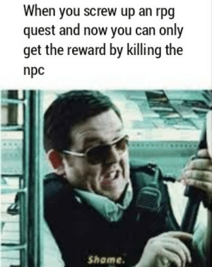 These OC memes are a mechanism by which I procrastinate: When you screw up an rpg  quest and now you can only  get the reward by killing the  npc  Shame These OC memes are a mechanism by which I procrastinate