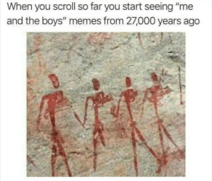 "Memes, Boys, and You: When you scroll so far you start seeing ""me  and the boys"" memes from 27,000 years ago Shtaph it"