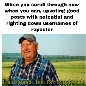 awesomesthesia:  I have a hate for reposters idk why: When you scroll through new  when you can, upvoting good  posts with potential and  righting down usernames of  reposter  ltain't much, but it's honest work awesomesthesia:  I have a hate for reposters idk why