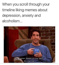 Memes, Anxiety, and Depression: When you scroll through your  timeline liking memes about  depression, anxiety and  alcoholism  Aho humor based on my pain.  Ah, ha, ha Follow @jokezar 🔥🔥