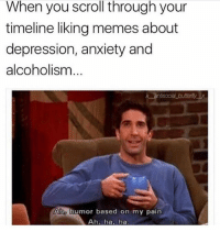 Memes, Anxiety, and Depression: When you scroll through your  timeline liking memes about  depression, anxiety and  alcoholism  butterlyx  Aho humor based on my pain  Ah, ha, ha Me before bed.. ah ha ha