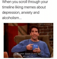 Memes, Anxiety, and Depression: When you scroll through your  timeline liking memes about  depression, anxiety and  alcoholism  x antisocial buttertyx  Aho humor based on my pain  Ah, ha, ha