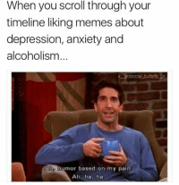 Memes, Anxiety, and Depression: When you scroll through your  timeline liking memes about  depression, anxiety and  alcoholism  Aho humor based on my pain  Ah, ha, ha