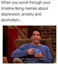 Memes, Anxiety, and Depression: When you scroll through your  timeline liking memes about  depression, anxiety and  alcoholism  butterly x  Aho humor based on my pain  Ah, ha, ha meirl