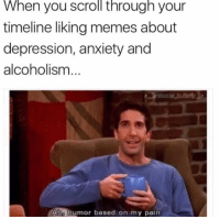 Memes, Anxiety, and Depression: When you scroll through your  timeline liking memes about  depression, anxiety and  alcoholism  Aho humor based on my pain