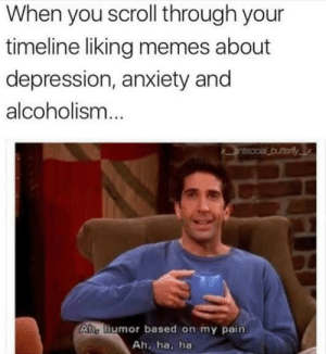 Dank, Memes, and Target: When you scroll through your  timeline liking memes about  depression, anxiety and  alcoholism  butterly x  Aho humor based on my pain  Ah, ha, ha meirl by Frozzle19 MORE MEMES