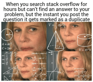 I swear to god its not a duplicate!: When you search stack overflow for  hours but can't find an answer to your  problem, but the instant you post the  question it gets marked as a duplicate  V==Tr_h  3  h  A = Tr2  C 27r  V= Tr2h  30° 45 60°  tan (8)  Jsinxdx-cosx+C  N2 3  10  1  sin  dx  tgx+C  2  COS X  COS  ftgxdx-Injcosx|+  1  tan  2x  dx  Intg  sin x  60  ax +bx +c 0  30°  eirad  dx  arctg  dx  b2-4ac  45  In I swear to god its not a duplicate!