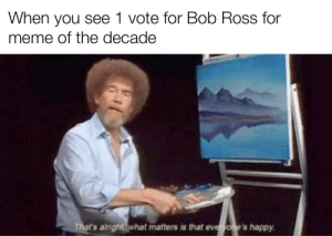 Pick who you want: When you see 1 vote for Bob Ross for  meme of the decade  That's alright what matters is that everyone's happy. Pick who you want