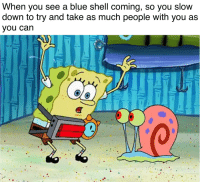 blue shell: When you see a blue shell coming, so you slow  down to try and take as much people with you as  vou can