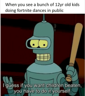 Children, Dank, and Memes: When you see a bunch of 12yr old kids  doing fortnite dances in public  I guess if you want children beaten  you have to do it yourself. Stupid kids! by BBQPenguin624 MORE MEMES