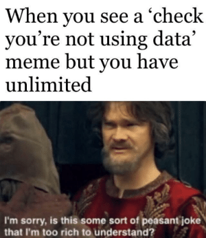 Posted with data: When you see a 'check  you're not using data'  meme but you have  unlimited  I'm sorry, is this some sort of peasant joke  that I'm too rich to understand? Posted with data
