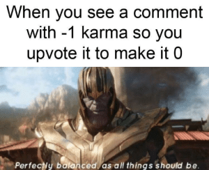 You know I had to do it to 'em: When you see a comment  with -1 karma so you  upvote it to make it 0  Perfecly balanced as all things should be You know I had to do it to 'em