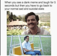 Dank, Meme, and Sad: When you see a dank meme and laugh for 5  seconds but then you have to go back to  your normal sad and suicidal state
