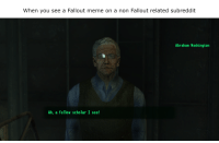 Fallout Meme: When you see a Fallout meme on a non Fallout related subreddit  Abraham Washington  Ah, a fellow scholar I see!