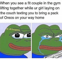 Gym, Memes, and Tbt: When you see a fit couple in the gym  lifting together while ur girl laying on  the couch texting you to bring a pack  of Oreos on your way home  C: @thegain Tbt