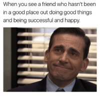 Good, Happy, and Been: When you see a friend who hasn't been  in a good place out doing good things  and being successful and happy