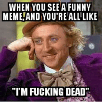 "Gene Wilder too soon meme: WHEN YOU SEE A FUNNY  MEME AND YOU REALLLIKE  ""I'M FUCKING DEAD Gene Wilder too soon meme"