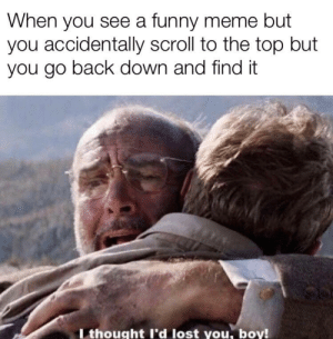 Funny, Meme, and Memes: When you see a funny meme but  you accidentally scroll to the top but  you go back down and find it  T thought l'd lost you, boy! srsfunny:Indiana Jones memes