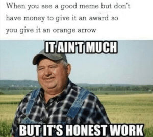 Meme, Money, and Work: When you see a good meme but don't  have money to give it an award so  you give it an orange arrow  ITAINT MUCH  BUT IT'S HONEST WORK I did it as best I could
