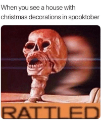 It's the day of the spooky, so here are some spoopy memes.: When you see a house with  christmas decorations in spooktober  ATILED It's the day of the spooky, so here are some spoopy memes.