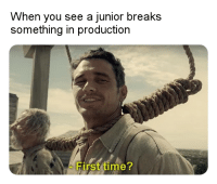 Time, First, and You: When you see a junior breaks  something in production  First time When you see a junior breaks something in production