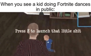 y e e t: When you see a kid doing Fortnite dances  in public:  Press E to launch that little shit y e e t