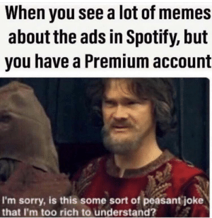 Meirl: When you see a lot of memes  about the ads in Spotify, but  you have a Premium account  I'm sorry, is this some sort of peasant joke  that I'm too rich to understand? Meirl