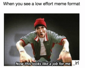 This Looks Like A Job For: When you see a low effort meme format  Now this looks like a job for me  irl