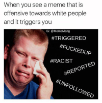 When you see a meme that is  offensive towards white people  and it triggers you  IG: @MemeMang  #TRIGGERED  CHED  THIS IS RACIST