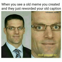 Well played I like my jokes too.: When you see a old meme you created  and they just reworded your old caption  edeadanon arrival  Well played sir Well played I like my jokes too.