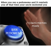 When you see a pedomeme and it reminds  you of that time your uncle molested you  r/dankmemes  mods  BAN  PEDOMEME dankmemes what caused the ban of pedomemes