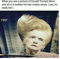 😂😂😂😂: When you see a picture of Donald Trump's Mom  and all of a sudden his hair makes sense. (yes, its  really her)  1997  Mary Trump 😂😂😂😂