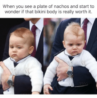 I mean they have some really cute one-piece suits these days so....: When you see a plate of nachos and start to  wonder if that bikini body is really worth it. I mean they have some really cute one-piece suits these days so....