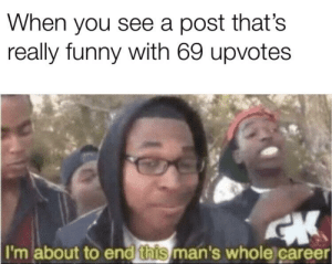 me_irl: When you see a post that's  really funny with 69 upvotes  I'm about to end  this  man's whole career me_irl